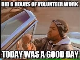 Volunteer Meme - did 6 hours of volunteer work ice cube meme on memegen