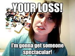 Your Loss Meme - your loss i m gonna get someone spectacular angry overly