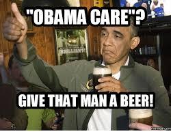 Obama Care Meme - obama care give that mana beer mem es com obama care meme on me me