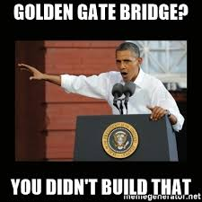 You Didn T Build That Meme - golden gate bridge you didn t build that you didn t build that
