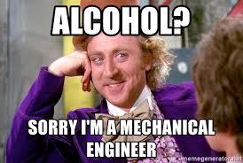 Mechanical Engineer Meme - alcohol sorry i m a mechanical engineer willy wonka meme