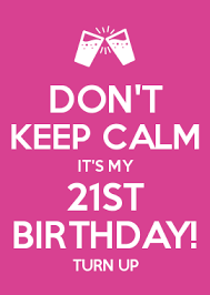 How To Make Your Own Keep Calm Meme - don t keep calm it s my 21st birthday turn up omg i m turning