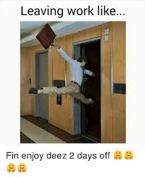 Leaving Work Meme - leaving work like fin enjoy deez 2 days off meme on sizzle