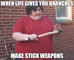 Funny Fat People Meme - when life gives you branches make stick weapons meme when life
