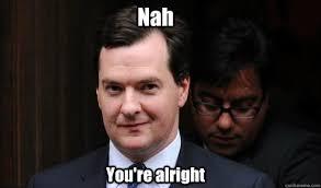 Nah You Re Alright Meme - nah you re alright george osborne quickmeme