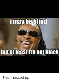 Fucked Up Memes - i may be blind but at least im not black this messed up meme on