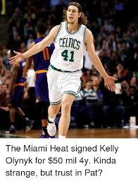 Miami Heat Memes - celties 1 41 the miami heat signed kelly olynyk for 50 mil 4y kinda
