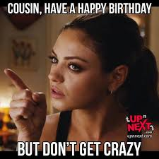 Funny Cousin Memes - happy birthday cousin meme funny for male and female cousins