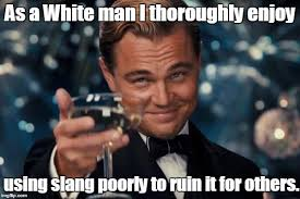 Meme Slang - as a white man i thoroughly enjoy using slang poorly to ruin it for