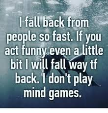 Play All The Games Meme - l all back from people so fast if you act funny even alittle bit i