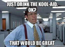 Kool Aid Meme - just drink the kool aid ok that would be great that would be