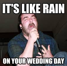 Wedding Day Meme - it s like rain on your wedding day screaming singer quickmeme
