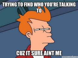 Who You Talking To Meme - to find who you re talking to