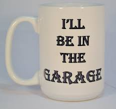 Funny Coffee Mugs by Coffee Mugsi U0027ll Be In The Garage Mugfunny Coffee