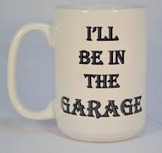 Weird Coffee Mugs by Coffee Mugsi U0027ll Be In The Garage Mugfunny Coffee