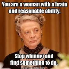 Stop Whining Meme - 18 important life lessons to learn from knitting downton abbey