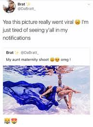 Maternity Memes - brat bratt yea this picture really went viral i m just tired of