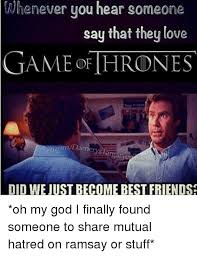 Did We Just Become Best Friends Meme - whenever you hear someon you hear say that they love game thrones
