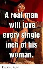 Single Woman Meme - a real man will love every single inch of his woman thats so true