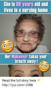 Nursing Home Meme - she is 80 years old and lives in a nursing home her makeover takes
