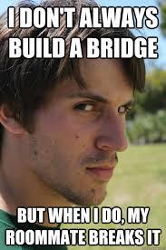 Build Your Meme - i don t always build a bridge but when i do my roommate breaks it