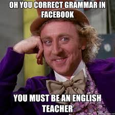 Correct Grammar Meme - oh you correct grammar in facebook you must be an english teacher