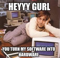 Heyyy Meme - heyyy gurl you turn my software into hardware dreamy bill gates