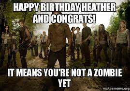 Walking Dead Birthday Meme - happy birthday heather and congrats it means you re not a zombie