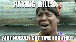 Paying Bills Meme - aint nobody got time for that meme imgflip