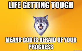 Courage Wolf Meme Generator - life getting tough means god is afraid of your progress courage