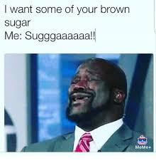 Sugar Brown Meme - i want some of your brown sugar me sugggaaaaaa meme meme on me me