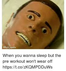 Pre Workout Meme - cardio when you wanna sleep but the pre workout won t wear off