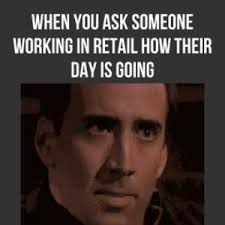 Working In Retail Memes - when you ask someone working in retail how their day is going by