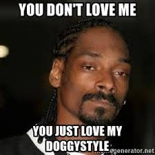 You Love Me Meme - you don t love me you just love my doggystyle snoop dogg crippin