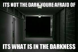 The Darkness Meme - when people say they re scared of the dark nightmare fuel know