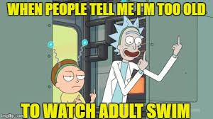 Adult Swim Meme - when people tell me i m too old to watch adult swim meme