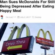 Macdonalds Meme - man sues mcdonalds for still being depressed after eating happy meal