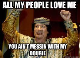 Gaddafi Meme - all my people love me you ain t messin with my dougie gaddafi