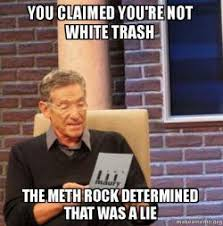 Meth Meme - you claimed you re not white trash the meth rock determined that was