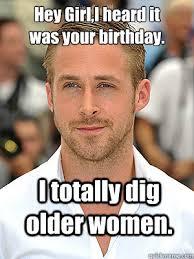 Birthday Memes For Women - i totally dig older women hey girl i heard it was your birthday