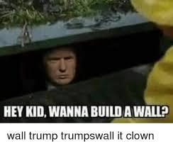 hey kid wanna buildawalled wall trump trumpswall it clown meme on