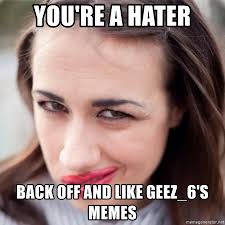 Back Off Meme - you re a hater back off and like geez 6 s memes miranda sings