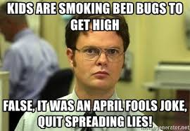 Quit Lying Meme - kids are smoking bed bugs to get high false it was an april fools