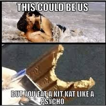 Kat Meme - this could be us but you eat a kit kat like a psycho meme on me me