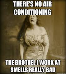 Air Conditioning Meme - there s no air conditioning the brothel i work at smells really