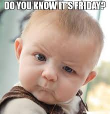 Its Friday Meme Pictures - do you know it s friday meme skeptical baby 28119 memeshappen