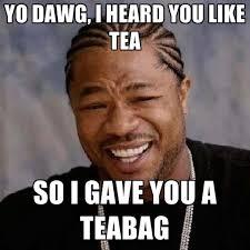 Tea Bag Meme - yo dawg i heard you like tea so i gave you a teabag create meme