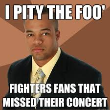 Foo Fighters Meme - i pity the foo fighters fans that missed their concert