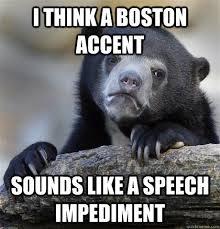Boston Accent Memes - i think a boston accent sounds like a speech impediment