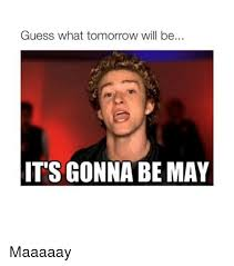 Its Gonna Be May Meme - guess what tomorrow will be its gonna be may maaaaay guess meme on